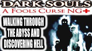 Dark Souls: A Fools Curse NG+ - WALKING THROUGH THE ABYSS AND DISCOVERING HELL
