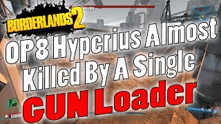 Borderlands 2 | OP8 Hyperius Almost Killed By A Single GUN Loader