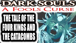 Dark Souls: A Fools Curse - THE TALE OF THE FOUR KINGS AND THE CATACOMBS