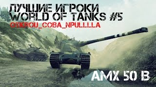 Лучшие игроки World of Tanks #5 AMX 50 B (OtKrOu_CoBa_nPuLLlLa)