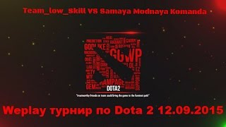 Weplay турнир по Dota 2 12.09.2015 Team_low_Skill VS Samaya Modnaya Komanda
