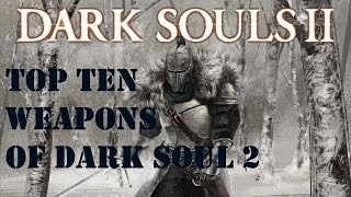Top Ten Weapons Of Dark Souls 2 (Final Edition)