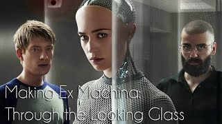 Making Ex Machina: Through the Looking Glass