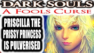Dark Souls: A Fools Curse - PRISCILLA THE PRISSY PRINCESS IS PULVERISED