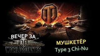 Вечер за World Of Tanks - Мушкетёр - Type 3 Chi-Nu