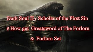 Dark Souls II : Scholar of the First Sin # How to get  Greatsword of The Forlorn & Forlorn Set
